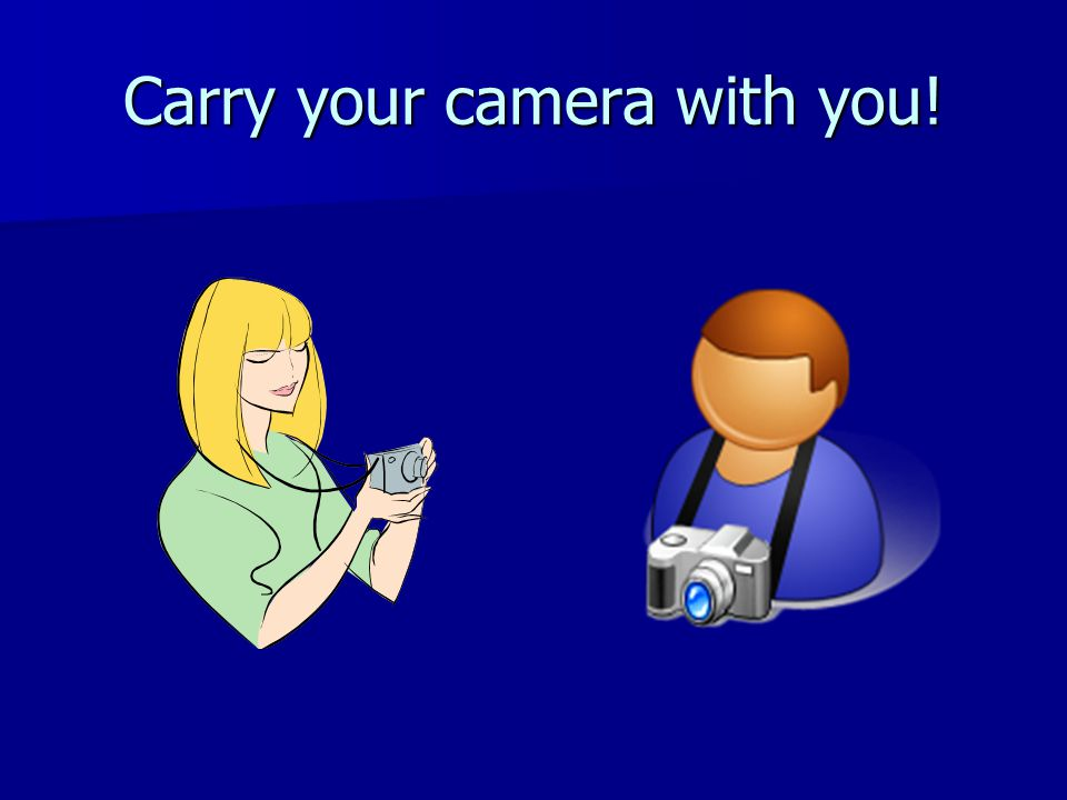 Carry your camera with you!