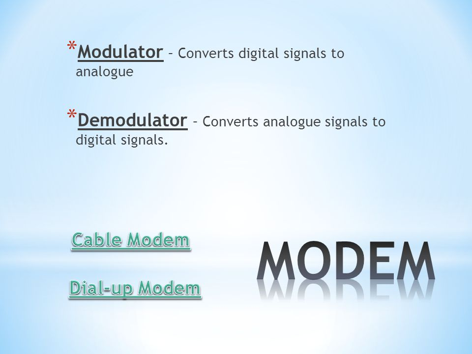 * Modulator – Converts digital signals to analogue * Demodulator – Converts analogue signals to digital signals.