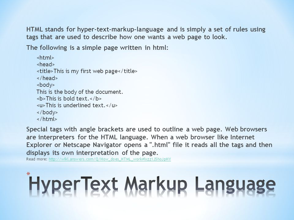 HTML stands for hyper-text-markup-language and is simply a set of rules using tags that are used to describe how one wants a web page to look.