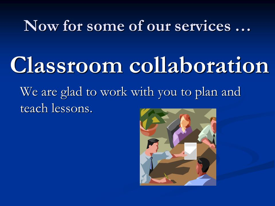 Now for some of our services … Classroom collaboration We are glad to work with you to plan and teach lessons.