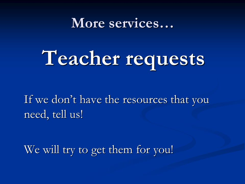 More services… Teacher requests If we dont have the resources that you need, tell us! We will try to get them for you!