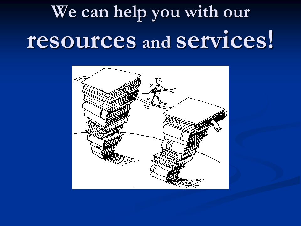 We can help you with our resources and services!