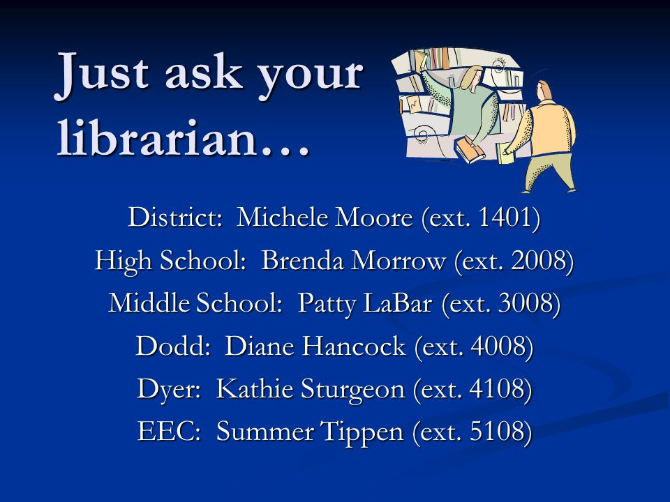 Just ask your librarian… District: Michele Moore (ext. 1401) High School: Brenda Morrow (ext. 2008) Middle School: Patty LaBar (ext. 3008) Dodd: Diane