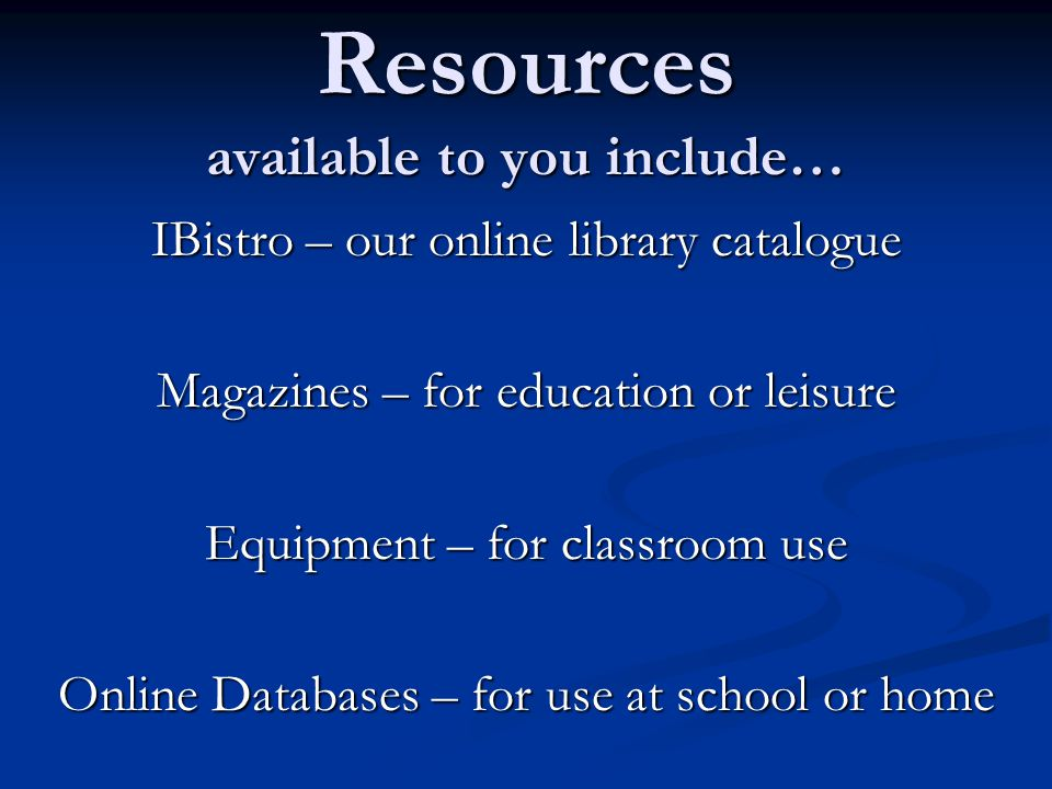 Resources available to you include… IBistro – our online library catalogue Magazines – for education or leisure Equipment – for classroom use Online Databases – for use at school or home