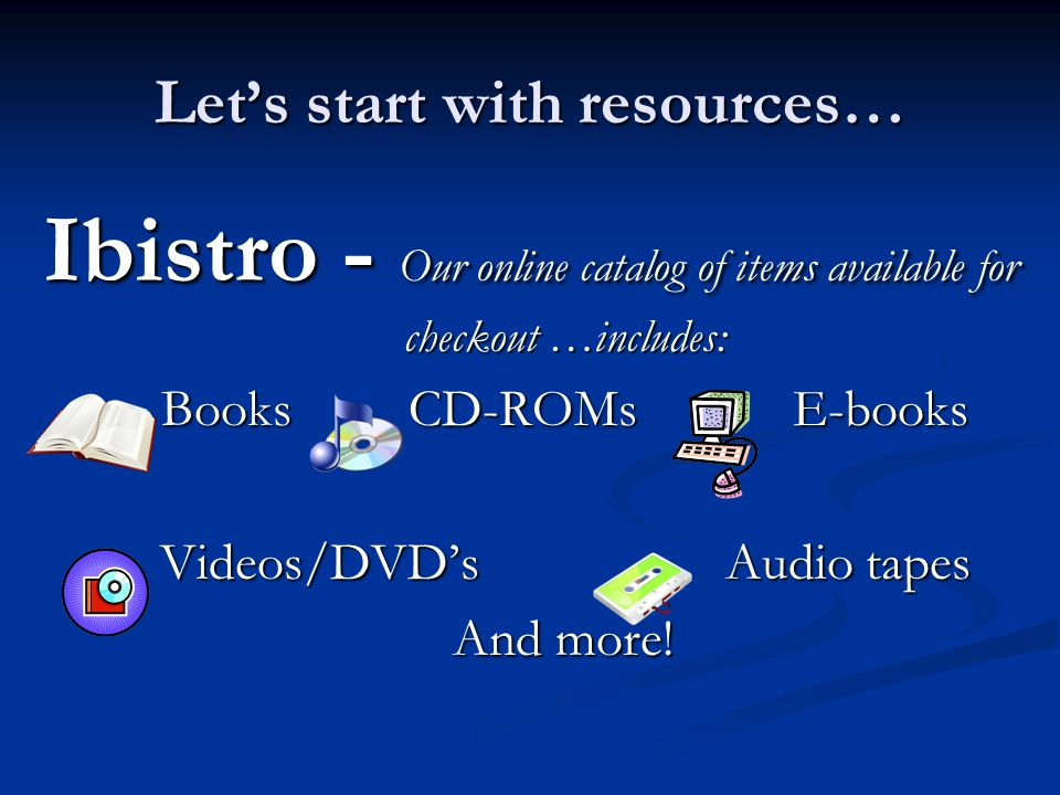 Lets start with resources… Ibistro - Our online catalog of items available for checkout …includes: BooksCD-ROMs E-books Videos/DVDsAudio tapes And more.
