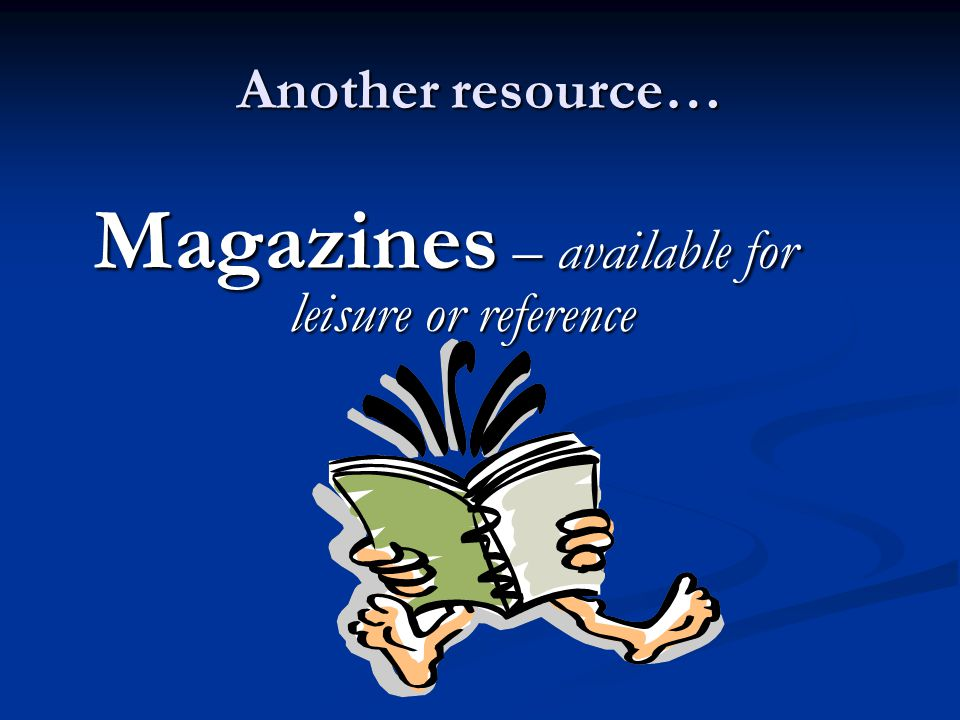 Another resource… Magazines – available for leisure or reference