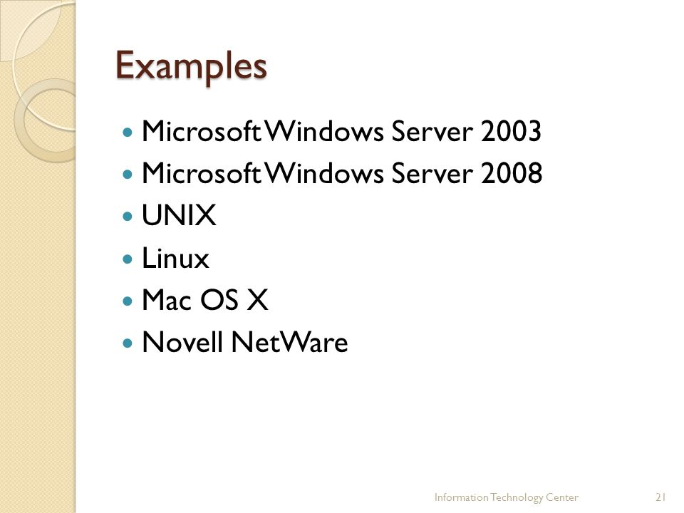 Examples Microsoft Windows Server 2003 Microsoft Windows Server 2008 UNIX Linux Mac OS X Novell NetWare Information Technology Center21