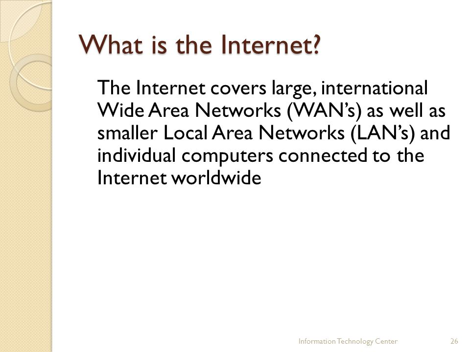What is the Internet? The Internet covers large, international Wide Area Networks (WANs) as well as smaller Local Area Networks (LANs) and individual