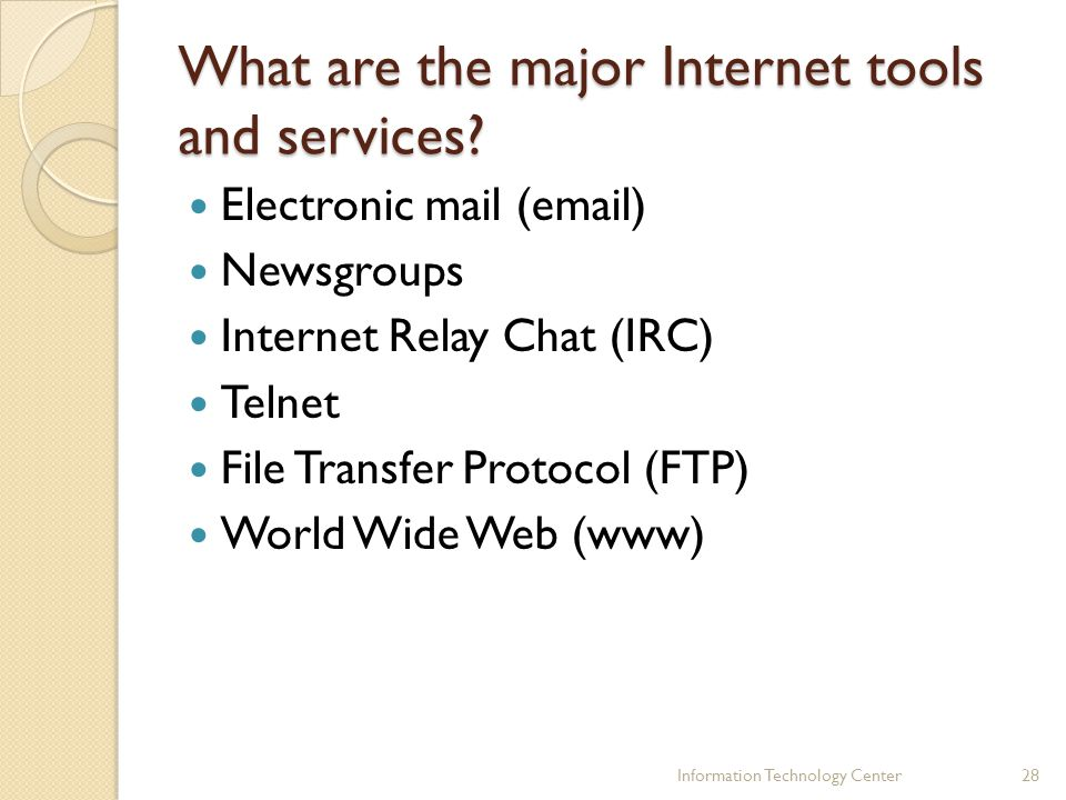 What are the major Internet tools and services? Electronic mail (email) Newsgroups Internet Relay Chat (IRC) Telnet File Transfer Protocol (FTP) World