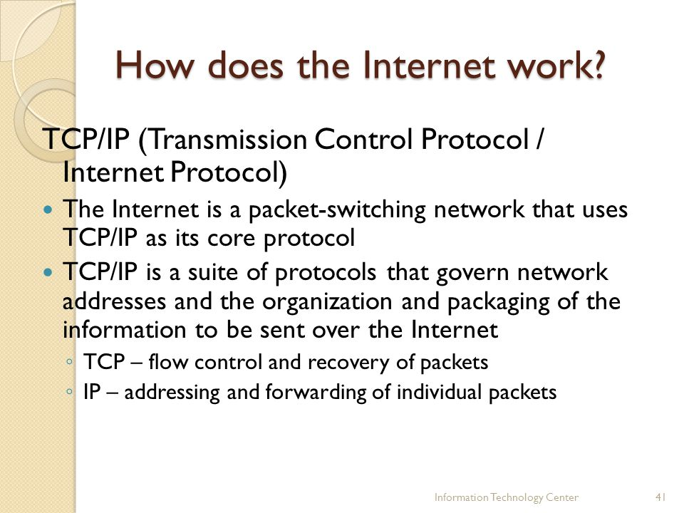 How does the Internet work? TCP/IP (Transmission Control Protocol / Internet Protocol) The Internet is a packet-switching network that uses TCP/IP as