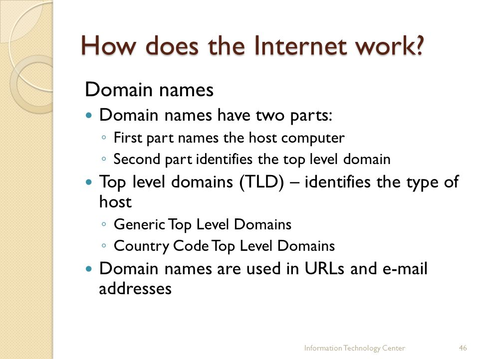 How does the Internet work? Domain names Domain names have two parts: First part names the host computer Second part identifies the top level domain T