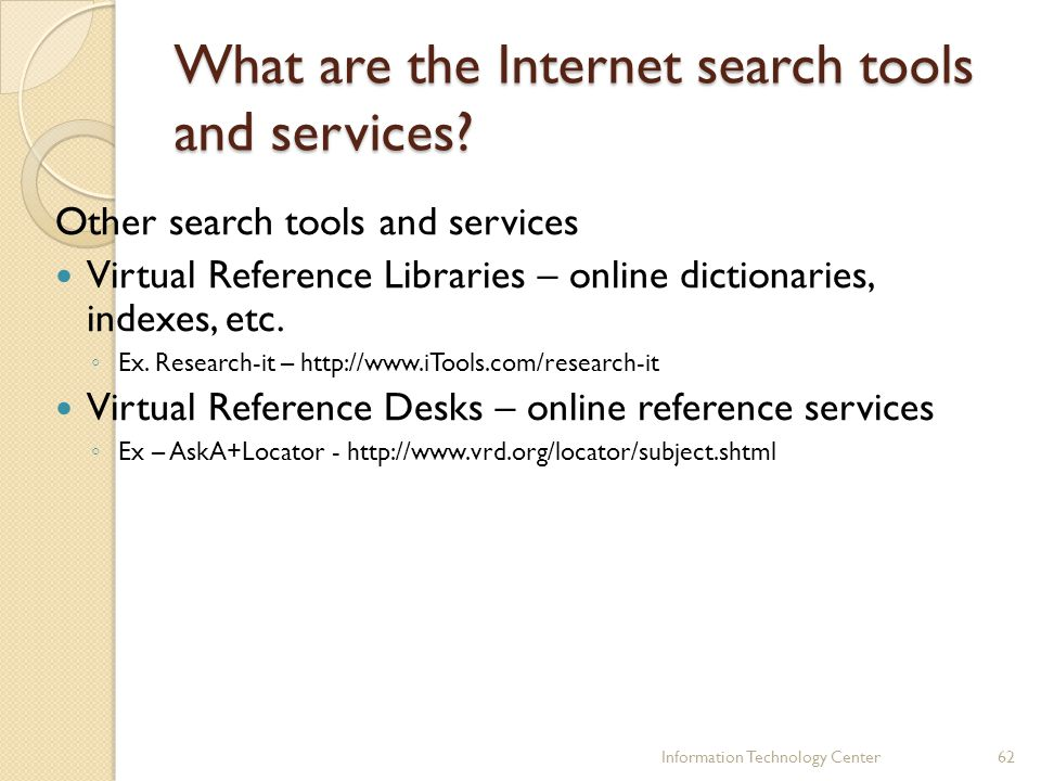 What are the Internet search tools and services? Other search tools and services Virtual Reference Libraries – online dictionaries, indexes, etc. Ex.