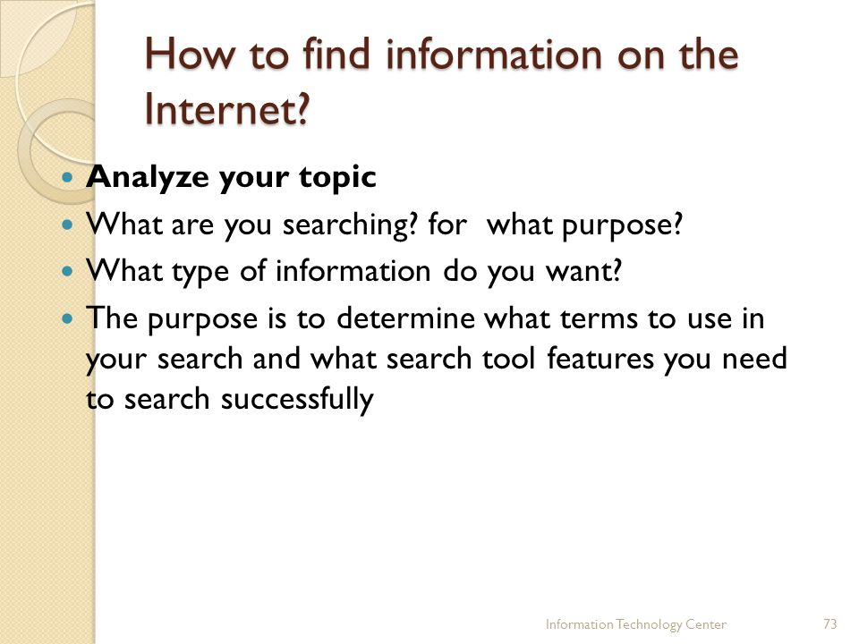 How to find information on the Internet? Analyze your topic What are you searching? for what purpose? What type of information do you want? The purpos