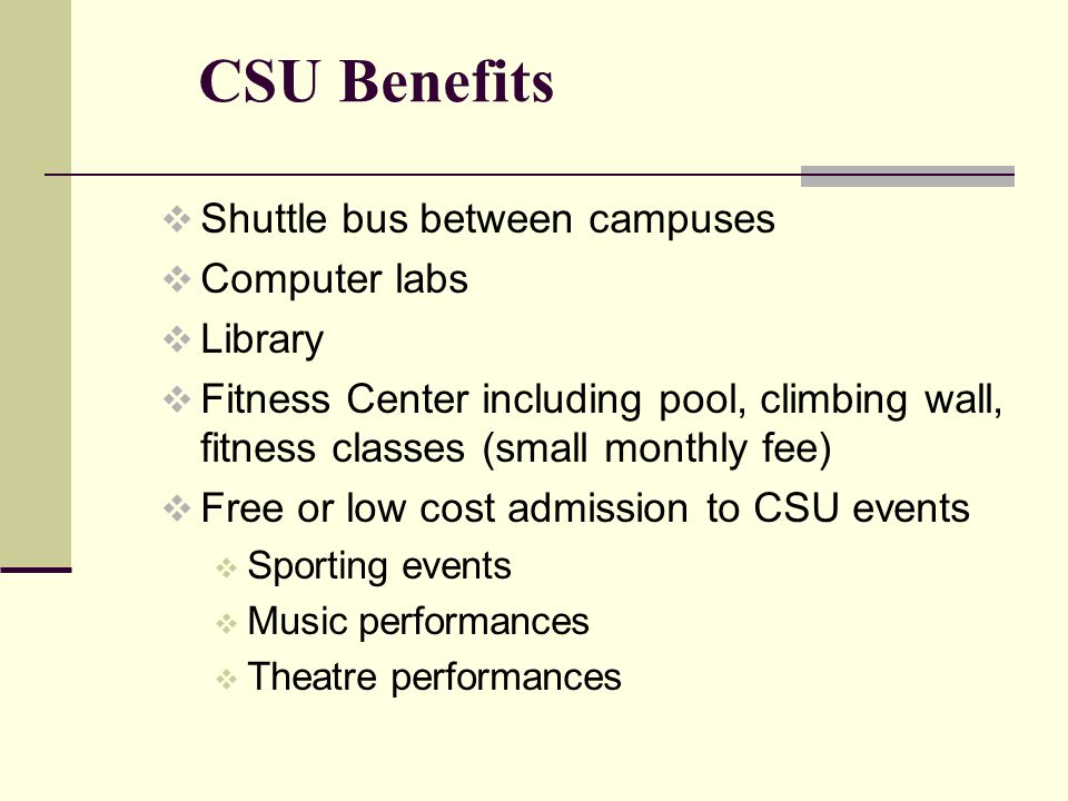 CSU Benefits Shuttle bus between campuses Computer labs Library Fitness Center including pool, climbing wall, fitness classes (small monthly fee) Free or low cost admission to CSU events Sporting events Music performances Theatre performances
