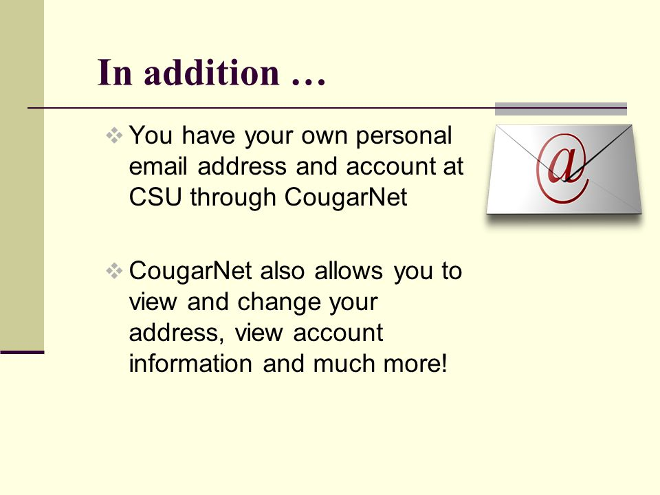 In addition … You have your own personal email address and account at CSU through CougarNet CougarNet also allows you to view and change your address, view account information and much more!