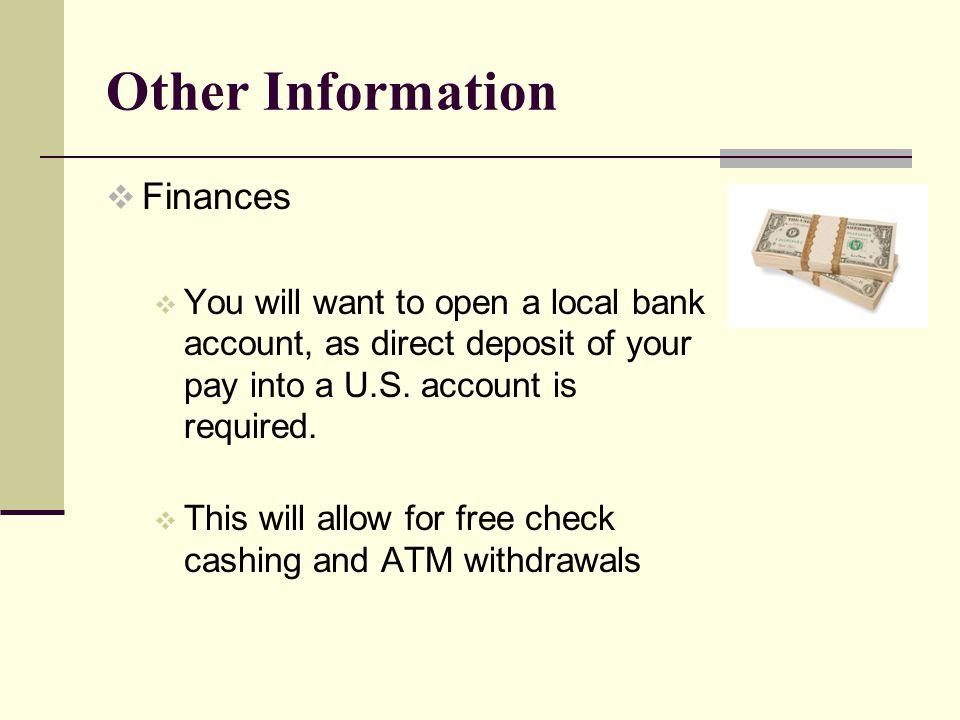 Other Information Finances You will want to open a local bank account, as direct deposit of your pay into a U.S.