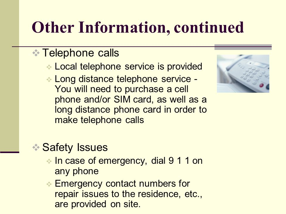 Other Information, continued Telephone calls Local telephone service is provided Long distance telephone service - You will need to purchase a cell phone and/or SIM card, as well as a long distance phone card in order to make telephone calls Safety Issues In case of emergency, dial 9 1 1 on any phone Emergency contact numbers for repair issues to the residence, etc., are provided on site.