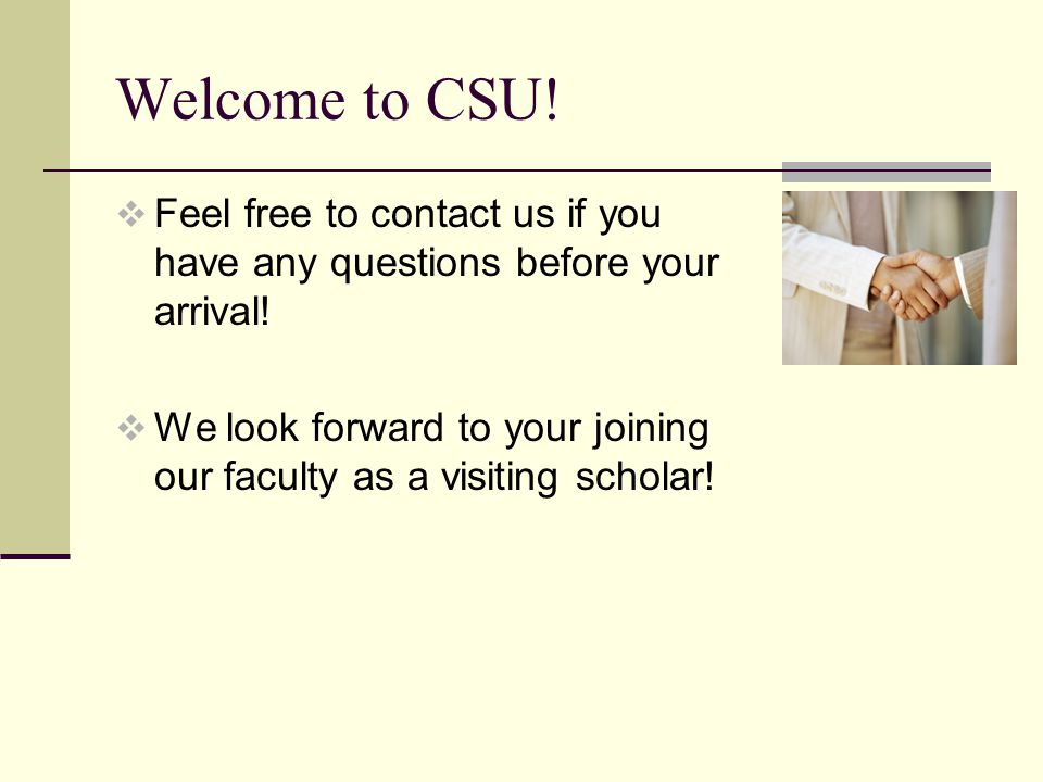 Welcome to CSU. Feel free to contact us if you have any questions before your arrival.
