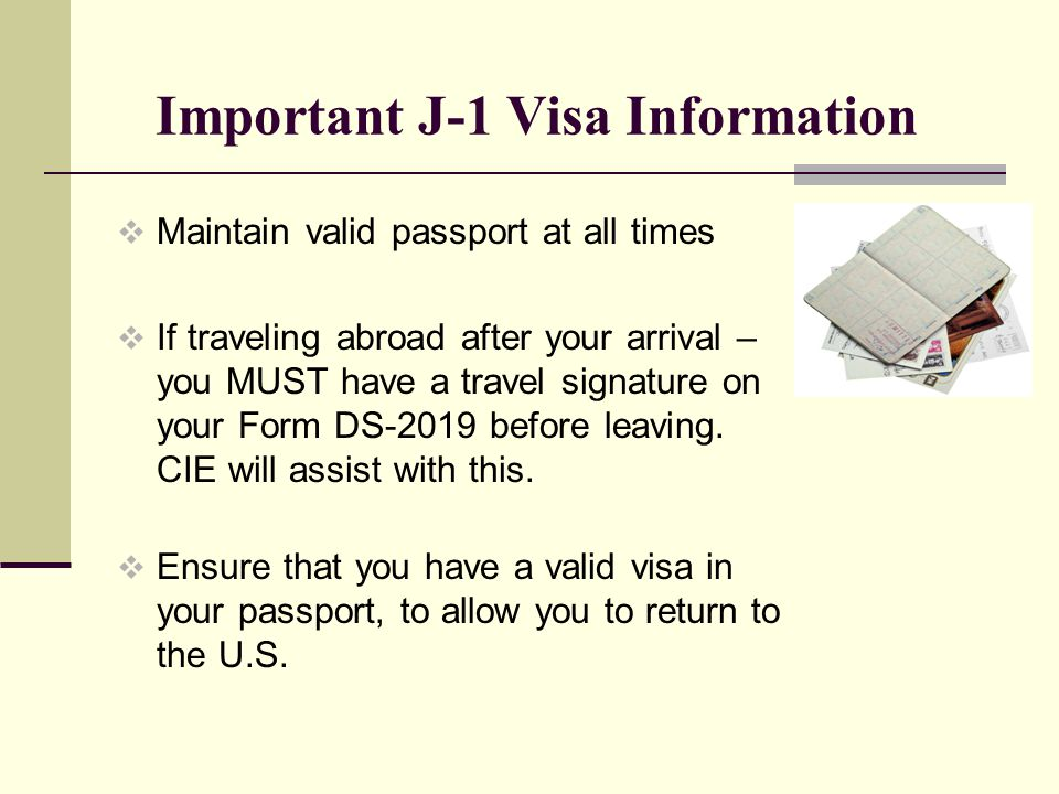 Important J-1 Visa Information Maintain valid passport at all times If traveling abroad after your arrival – you MUST have a travel signature on your Form DS-2019 before leaving.