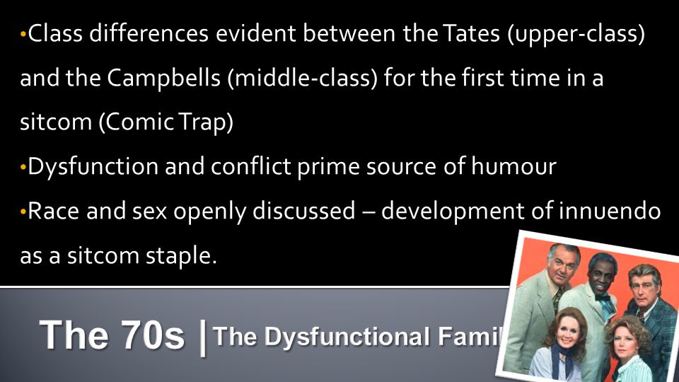 Class differences evident between the Tates (upper-class) and the Campbells (middle-class) for the first time in a sitcom (Comic Trap) Dysfunction and conflict prime source of humour Race and sex openly discussed – development of innuendo as a sitcom staple.