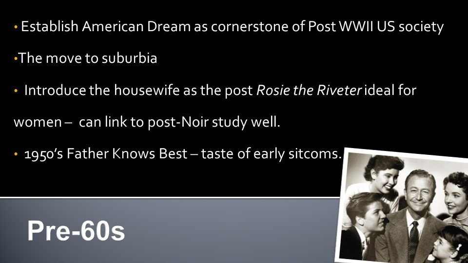Establish American Dream as cornerstone of Post WWII US society The move to suburbia Introduce the housewife as the post Rosie the Riveter ideal for women – can link to post-Noir study well.