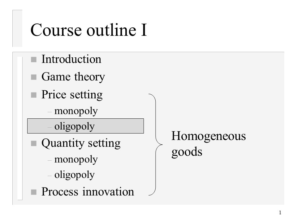 1 Course outline I n Introduction n Game theory n Price setting – monopoly – oligopoly n Quantity setting – monopoly – oligopoly n Process innovation Homogeneous goods