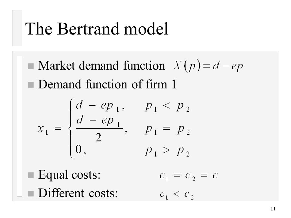 11 The Bertrand model n Market demand function n Demand function of firm 1 n Equal costs: n Different costs: