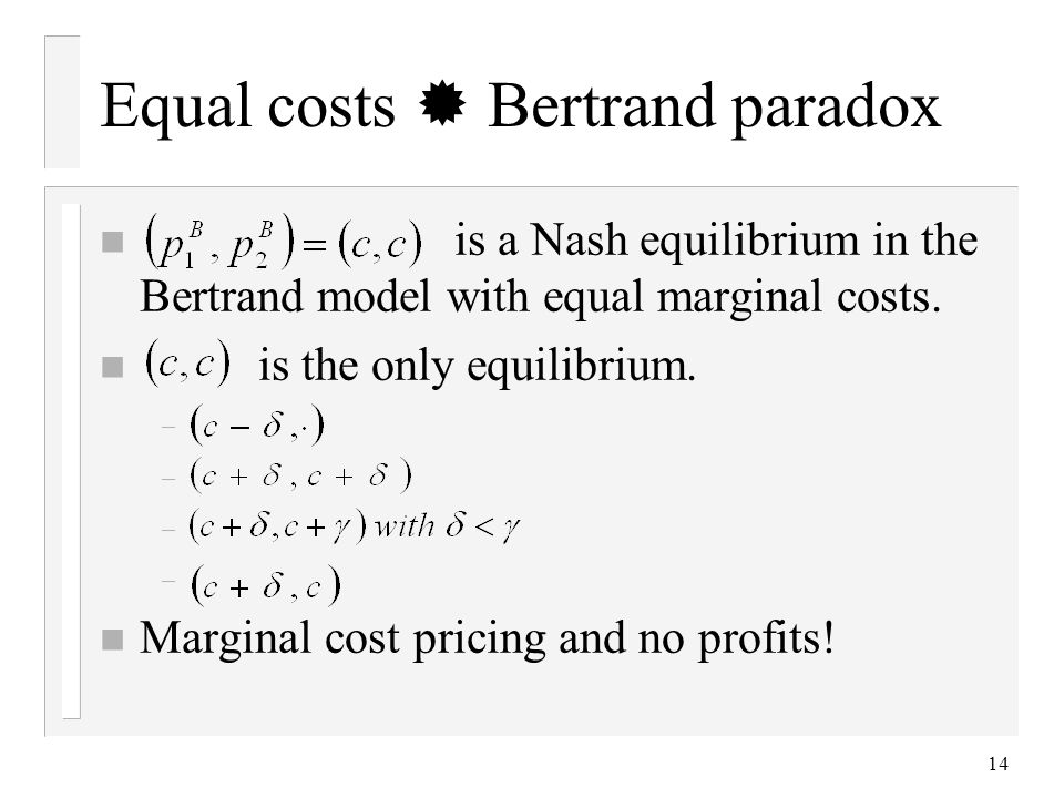 14 Equal costs Bertrand paradox n is a Nash equilibrium in the Bertrand model with equal marginal costs.