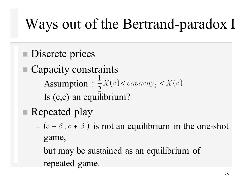 16 Ways out of the Bertrand-paradox I n Discrete prices n Capacity constraints – Assumption : – Is (c,c) an equilibrium.