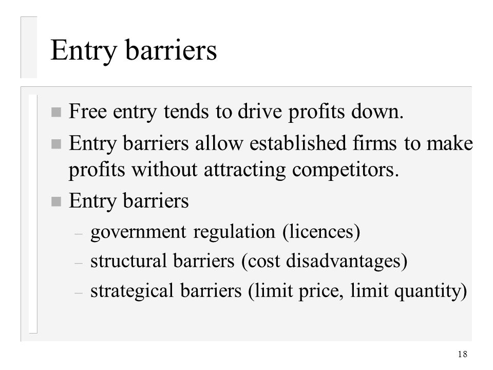 18 Entry barriers n Free entry tends to drive profits down.