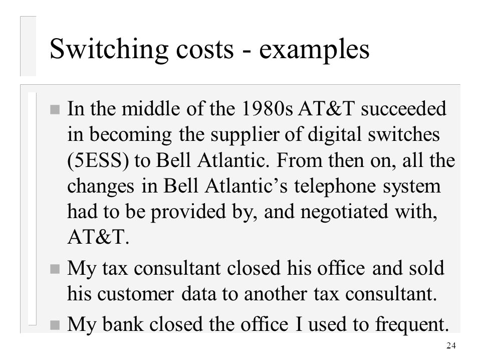24 Switching costs - examples n In the middle of the 1980s AT&T succeeded in becoming the supplier of digital switches (5ESS) to Bell Atlantic.