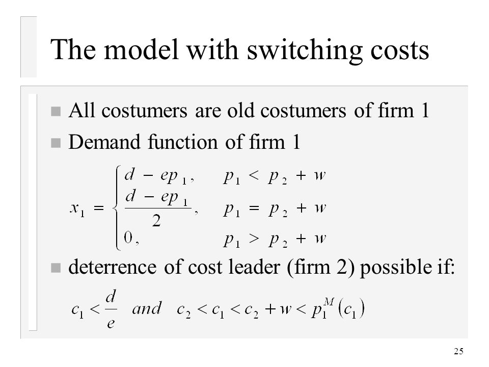 25 The model with switching costs n All costumers are old costumers of firm 1 n Demand function of firm 1 n deterrence of cost leader (firm 2) possible if: