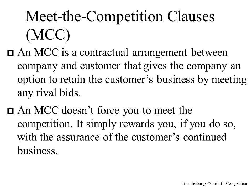 Meet-the-Competition Clauses (MCC) p An MCC is a contractual arrangement between company and customer that gives the company an option to retain the customers business by meeting any rival bids.