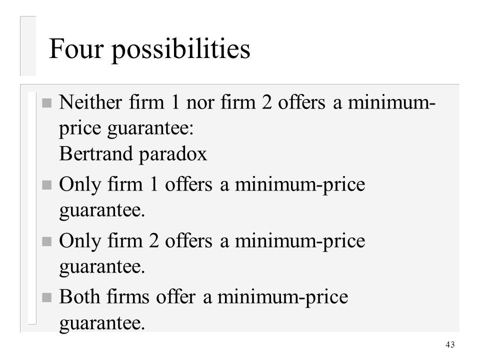 43 Four possibilities n Neither firm 1 nor firm 2 offers a minimum- price guarantee: Bertrand paradox n Only firm 1 offers a minimum-price guarantee.