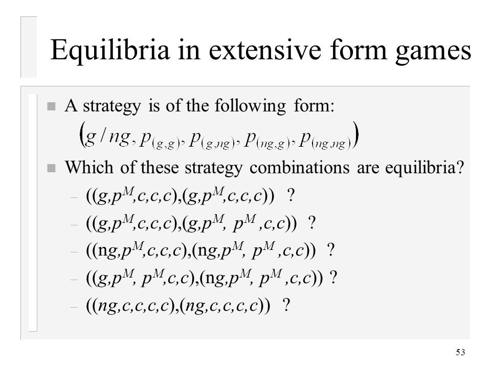 53 Equilibria in extensive form games n A strategy is of the following form: n Which of these strategy combinations are equilibria.