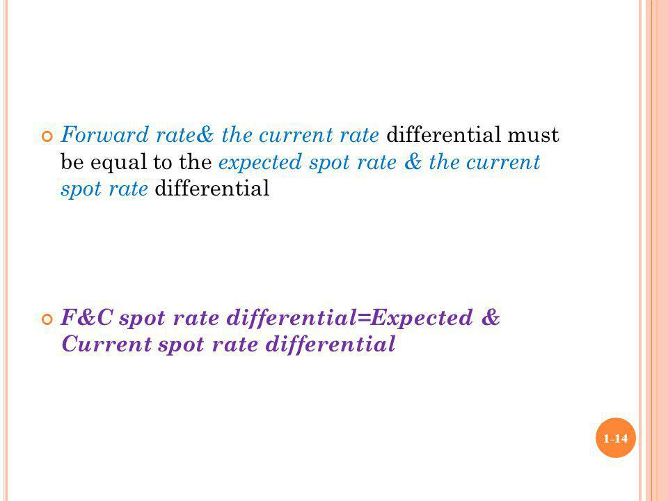 Forward rate& the current rate differential must be equal to the expected spot rate & the current spot rate differential F&C spot rate differential=Ex
