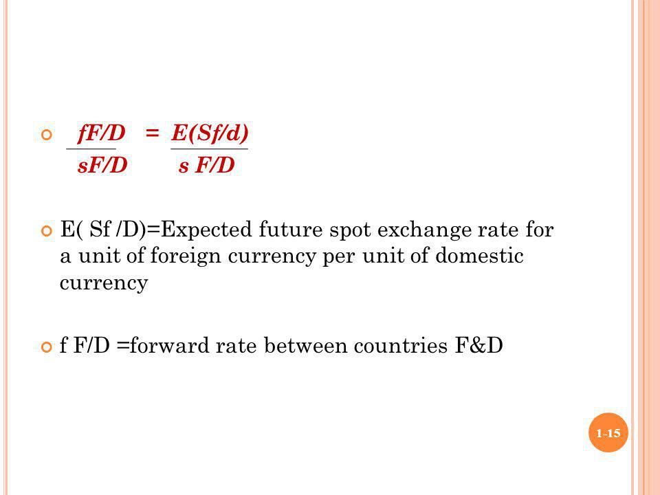 fF/D = E(Sf/d) sF/D s F/D E( Sf /D)=Expected future spot exchange rate for a unit of foreign currency per unit of domestic currency f F/D =forward rat