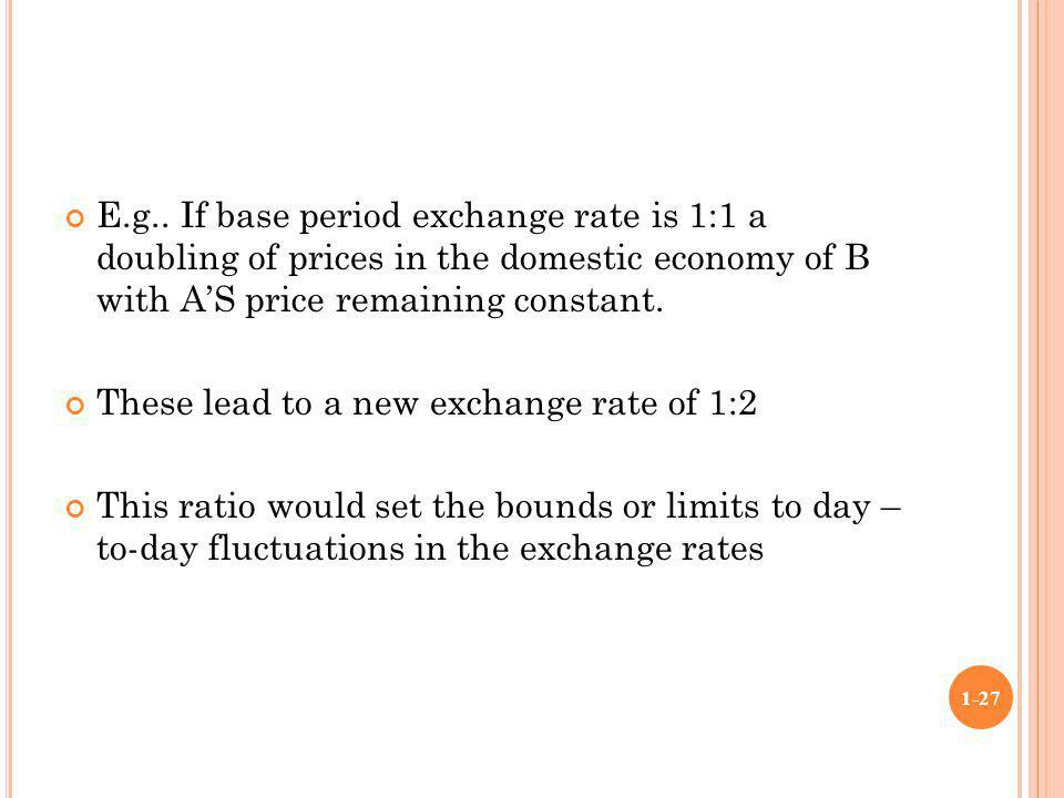 E.g.. If base period exchange rate is 1:1 a doubling of prices in the domestic economy of B with AS price remaining constant. These lead to a new exch