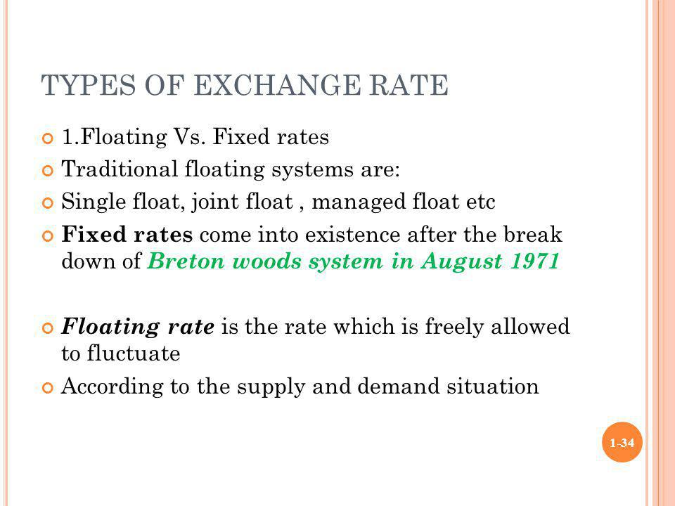 TYPES OF EXCHANGE RATE 1.Floating Vs. Fixed rates Traditional floating systems are: Single float, joint float, managed float etc Fixed rates come into