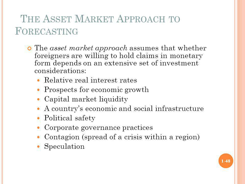 T HE A SSET M ARKET A PPROACH TO F ORECASTING The asset market approach assumes that whether foreigners are willing to hold claims in monetary form de
