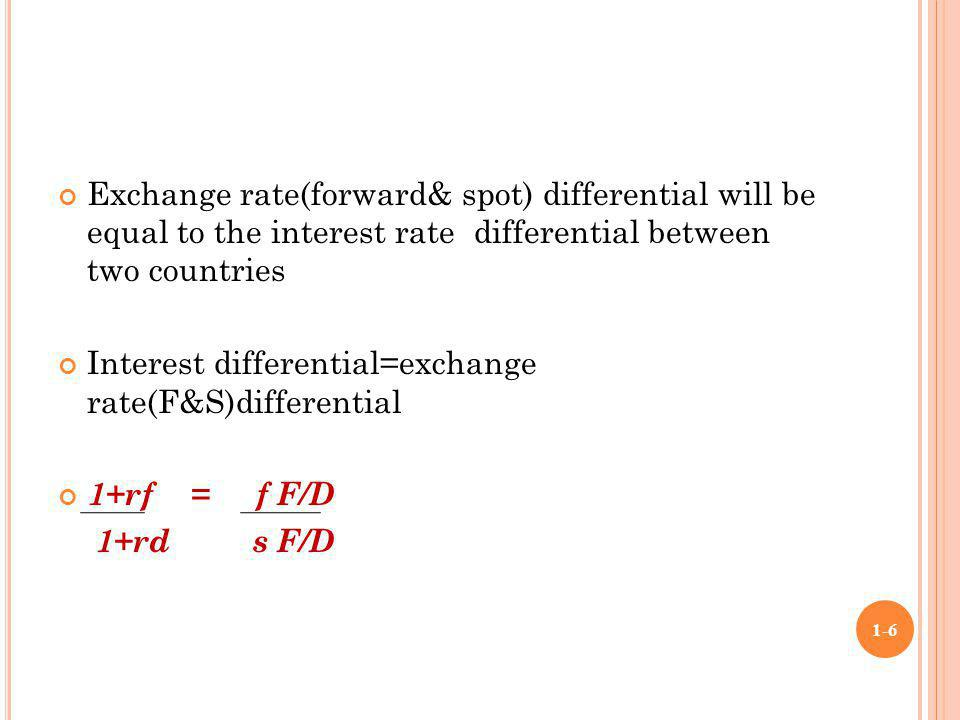 Exchange rate(forward& spot) differential will be equal to the interest rate differential between two countries Interest differential=exchange rate(F&