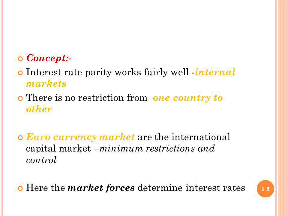 Concept:- Interest rate parity works fairly well - internal markets There is no restriction from one country to other Euro currency market are the int