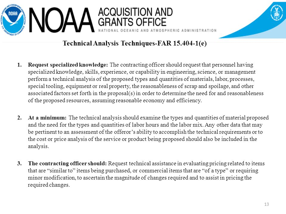 1.Request specialized knowledge: The contracting officer should request that personnel having specialized knowledge, skills, experience, or capability in engineering, science, or management perform a technical analysis of the proposed types and quantities of materials, labor, processes, special tooling, equipment or real property, the reasonableness of scrap and spoilage, and other associated factors set forth in the proposal(s) in order to determine the need for and reasonableness of the proposed resources, assuming reasonable economy and efficiency.