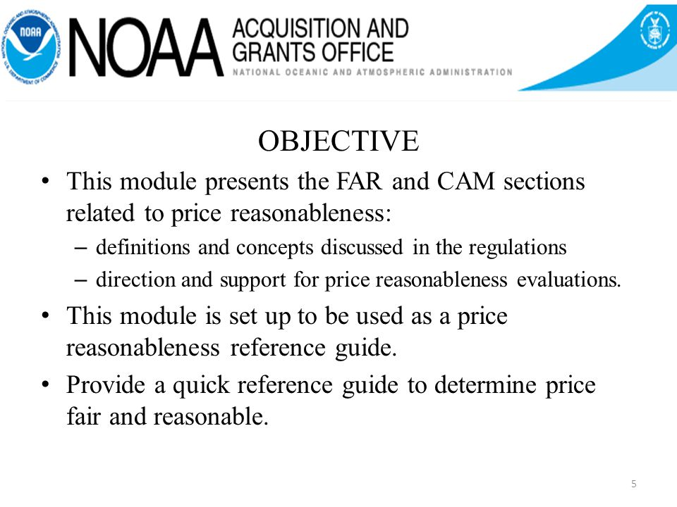 OBJECTIVE This module presents the FAR and CAM sections related to price reasonableness: – definitions and concepts discussed in the regulations – direction and support for price reasonableness evaluations.
