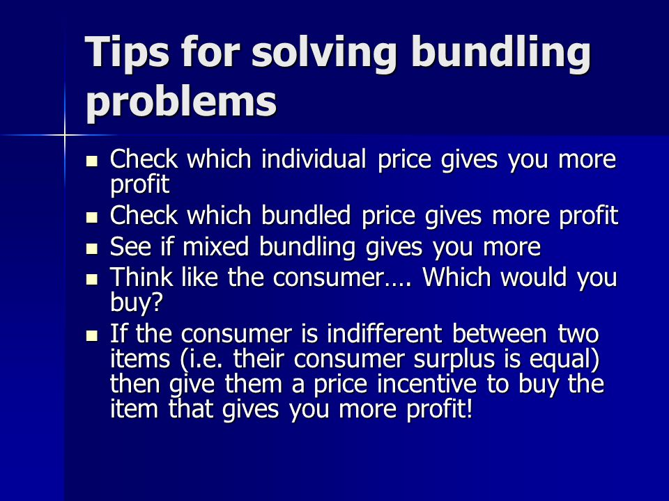 Tips for solving bundling problems Check which individual price gives you more profit Check which individual price gives you more profit Check which b