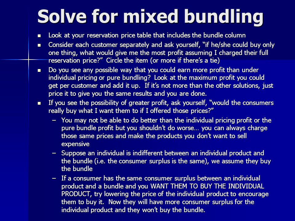 Solve for mixed bundling Look at your reservation price table that includes the bundle column Look at your reservation price table that includes the b