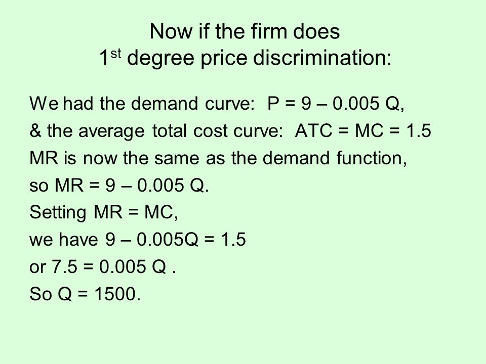 Now if the firm does 1 st degree price discrimination: We had the demand curve: P = 9 – 0.005 Q, & the average total cost curve: ATC = MC = 1.5 MR is