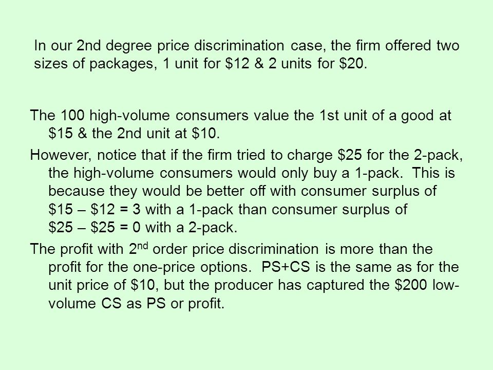 In our 2nd degree price discrimination case, the firm offered two sizes of packages, 1 unit for $12 & 2 units for $20. The 100 high-volume consumers v