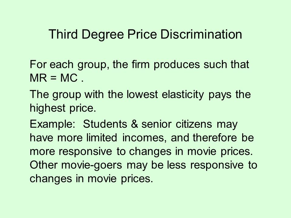 Third Degree Price Discrimination For each group, the firm produces such that MR = MC. The group with the lowest elasticity pays the highest price. Ex