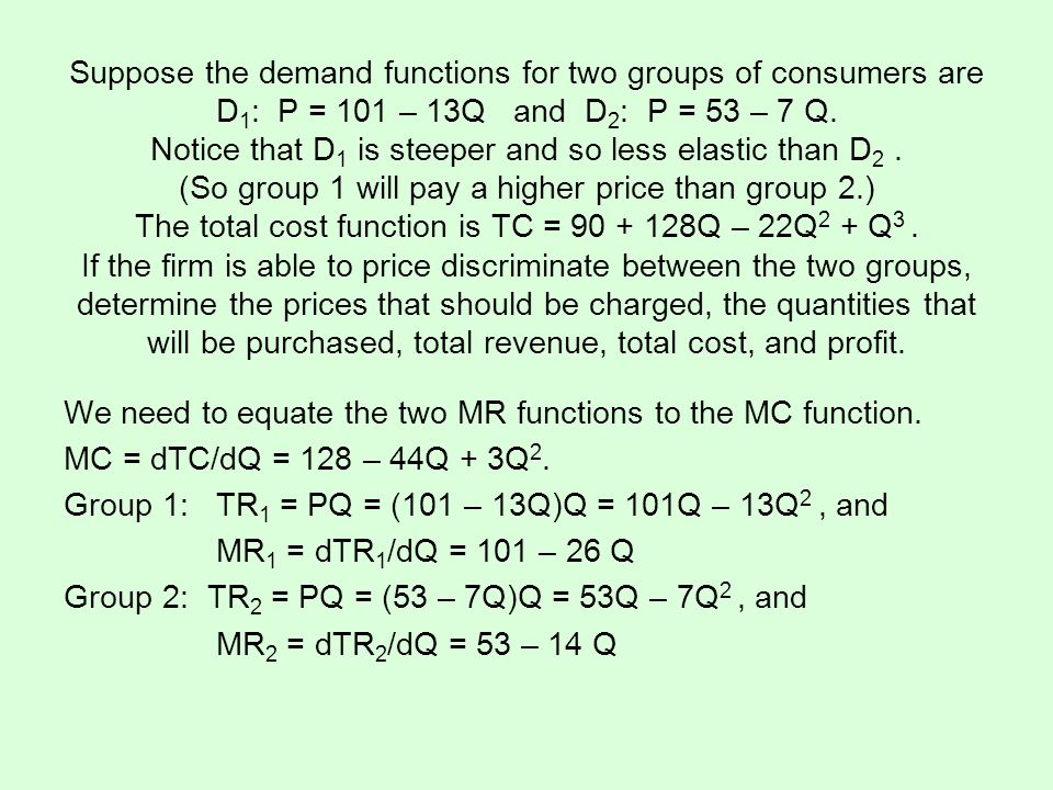 Suppose the demand functions for two groups of consumers are D 1 : P = 101 – 13Q and D 2 : P = 53 – 7 Q. Notice that D 1 is steeper and so less elasti